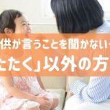 子供が言うことを聞かない…「叩く」以外の方法13選 親の体罰禁止法