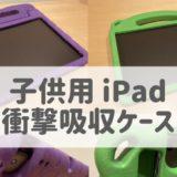 【子供用】おすすめiPad衝撃吸収ケース(カバー)|2つ買ってわかった
